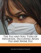 The Flu and You: Types of Influenza, Including Avian Flu and Swine Flu - Scaglia, Beatriz