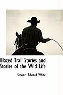 Blazed Trail Stories and Stories of the Wild Life - White, Stewart Edward
