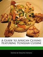 A Guide to African Cuisine: Featuring Tunisian Cuisine - Stevens, Dakota