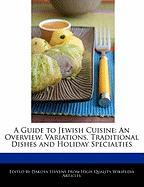 A Guide to Jewish Cuisine: An Overview, Variations, Traditional Dishes and Holiday Specialties - Stevens, Dakota