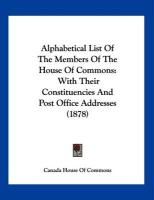 Alphabetical List of the Members of the House of Commons: With Their Constituencies and Post Office Addresses (1878) - Canada House of Commons, House Of Common