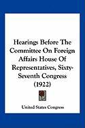 Hearings Before the Committee on Foreign Affairs House of Representatives, Sixty-Seventh Congress (1922) - United States Congress, States Congress