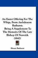 An Easter Offering for the Whigs, from Archdeacon Bathurst: Being a Supplement to the Memoirs of the Late Bishop of Norwich (1842) - Bathurst, Henry