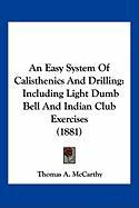 An Easy System of Calisthenics and Drilling: Including Light Dumb Bell and Indian Club Exercises (1881) - McCarthy, Thomas A.