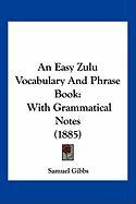An Easy Zulu Vocabulary and Phrase Book: With Grammatical Notes (1885) - Gibbs, Samuel