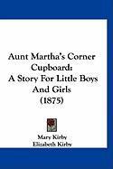 Aunt Martha's Corner Cupboard: A Story for Little Boys and Girls (1875) - Kirby, Mary; Kirby, Elizabeth