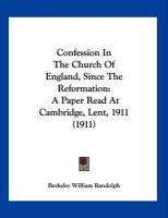 Confession in the Church of England, Since the Reformation: A Paper Read at Cambridge, Lent, 1911 (1911) - Randolph, Berkeley William