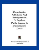 Consolidation of Schools and Transportation of Pupils at Public Expense in Massachusetts (1920) - Massachusetts Dept of Education