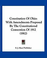 Constitution of Ohio: With Amendments Proposed by the Constitutional Convention of 1912 (1912) - F. J. Heer Publisher, J. Heer Publisher