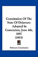 Constitution of the State of Delaware: Adopted in Convention, June 4th, 1897 (1903) - Delaware Constitution, Constitution
