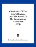 Constitution of the State of Indiana: And the Address of the Constitutional Convention (1851) - Indiana Constitutional Convention