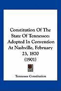 Constitution of the State of Tennessee: Adopted in Convention at Nashville, February 23, 1870 (1901) - Tennessee Constitution, Constitution