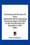 Constitution of the State of Texas: Adopted by the Constitutional Convention Begun and Held at the City of Austin on September 6, 1875 (1891) - Texas Constitution, Constitution