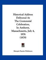 Historical Address Delivered at the Centennial Celebration, in Amherst, Massachusetts, July 4, 1876 (1878) - Dickinson, Marquis Fayette