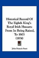 Historical Record of the Eighth King's Royal Irish Hussars: From Its Being Raised, to 1803 (1874) - Smet, John Francis