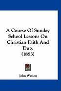 A Course of Sunday School Lessons on Christian Faith and Duty (1883) - Watson, John