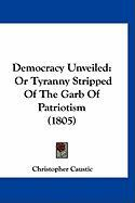 Democracy Unveiled: Or Tyranny Stripped of the Garb of Patriotism (1805) - Caustic, Christopher