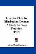 Disguise Plots in Elizabethan Drama: A Study in Stage Tradition (1915) - Freeburg, Victor Oscar