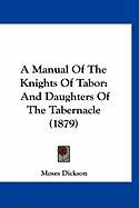 A Manual of the Knights of Tabor: And Daughters of the Tabernacle (1879) - Dickson, Moses