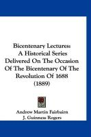 Bicentenary Lectures: A Historical Series Delivered on the Occasion of the Bicentenary of the Revolution of 1688 (1889) - Fairbairn, Andrew Martin; Rogers, J. Guinness; Williams, J. Carvell