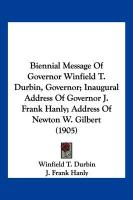 Biennial Message of Governor Winfield T. Durbin, Governor; Inaugural Address of Governor J. Frank Hanly; Address of Newton W. Gilbert (1905) - Durbin, Winfield T.; Hanly, J. Frank; Gilbert, Newton W.