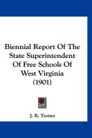 Biennial Report of the State Superintendent of Free Schools of West Virginia (1901) - Trotter, J. R.