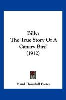 Billy: The True Story of a Canary Bird (1912) - Porter, Maud Thornhill