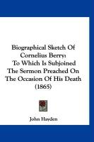 Biographical Sketch of Cornelius Berry: To Which Is Subjoined the Sermon Preached on the Occasion of His Death (1865) - Hayden, John