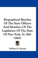 Biographical Sketches of the State Officers and Members of the Legislature of the State of New York, in 1861 (1861) - Murphy, William D.