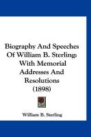 Biography and Speeches of William B. Sterling: With Memorial Addresses and Resolutions (1898) - Sterling, William B.