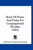Book of Prayer and Praise for Congregational Worship (1893) - American Unitarian Association, Unitaria