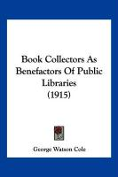 Book Collectors as Benefactors of Public Libraries (1915) - Cole, George Watson