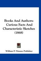 Books and Authors: Curious Facts and Characteristic Sketches (1868) - William P. Nimmo Publisher, P. Nimmo Pub