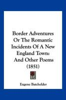 Border Adventures or the Romantic Incidents of a New England Town: And Other Poems (1851) - Batchelder, Eugene