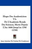 Loges Des Academiciens V3: de L'Academie Royale Des Sciences, Morts Depuis L'An 1666 Jusqu'en 1790 (1799) - Condorcet, Jean Antoine De Caritat De