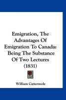 Emigration, the Advantages of Emigration to Canada: Being the Substance of Two Lectures (1831) - Cattermole, William