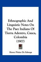 Ethnographic and Linguistic Notes on the Paez Indians of Tierra Adentro, Cauca, Colombia (1907) - Fabrega, Henry Pittier De
