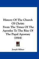 History of the Church of Christ: From the Times of the Apostles to the Rise of the Papal Apostasy (1844) - Milner, Joseph