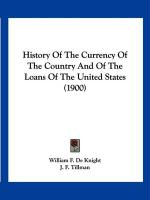 History of the Currency of the Country and of the Loans of the United States (1900) - De Knight, William F.