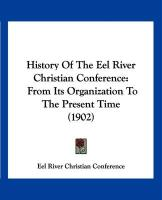 History of the Eel River Christian Conference: From Its Organization to the Present Time (1902) - Eel River Christian Conference, River Ch