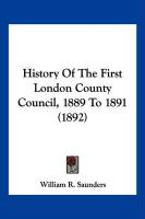 History of the First London County Council, 1889 to 1891 (1892) - Saunders, William R.