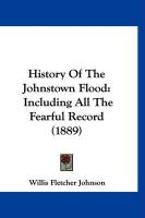 History of the Johnstown Flood: Including All the Fearful Record (1889) - Johnson, Willis Fletcher