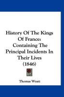 History of the Kings of France: Containing the Principal Incidents in Their Lives (1846) - Wyatt, Thomas