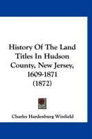 History of the Land Titles in Hudson County, New Jersey, 1609-1871 (1872) - Winfield, Charles Hardenburg