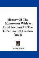 History of the Monument with a Brief Account of the Great Fire of London (1893) - Welch, Charles