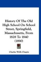 History of the Old High School on School Street, Springfield, Massachusetts, from 1828 to 1840 (1890) - Chapin, Charles Wells
