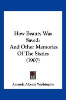 How Beauty Was Saved: And Other Memories of the Sixties (1907) - Washington, Amanda Alcenia