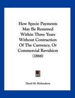 How Specie Payments May Be Resumed Within Three Years Without Contraction of the Currency, or Commercial Revulsion (1866) - Richardson, David M.