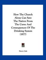 How the Church Alone Can Save the Nation from the Curse and Consequences of the Drinking System (1877) - Gale, Henry