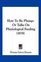 How to Be Plump: Or Talks on Physiological Feeding (1878) - Duncan, Thomas Cation